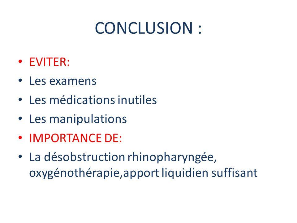 CONCLUSION : EVITER: Les examens Les médications inutiles Les manipulations IMPORTANCE DE: La désobstruction rhinopharyngée, oxygénothérapie,apport li
