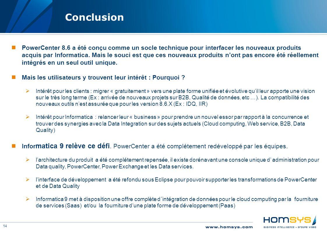 14 Conclusion PowerCenter 8.6 a été conçu comme un socle technique pour interfacer les nouveaux produits acquis par Informatica. Mais le souci est que