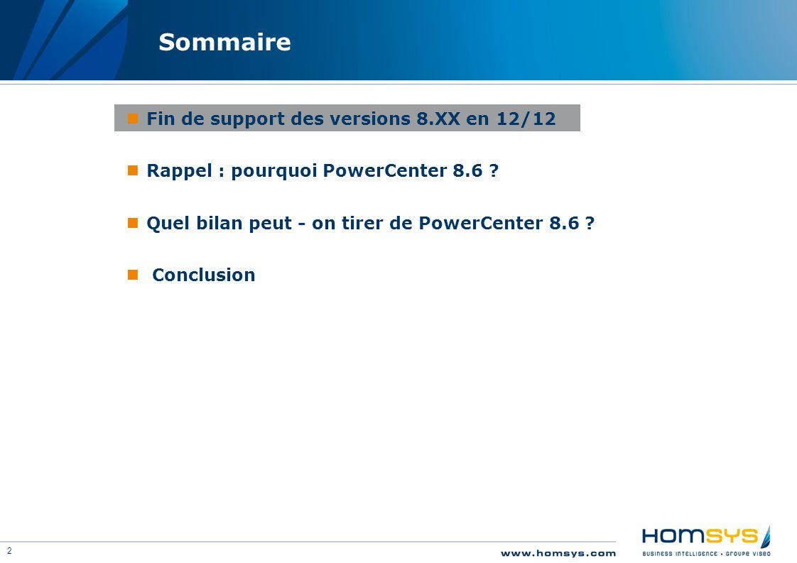 2 Sommaire Fin de support des versions 8.XX en 12/12 Rappel : pourquoi PowerCenter 8.6 ? Quel bilan peut - on tirer de PowerCenter 8.6 ? Conclusion