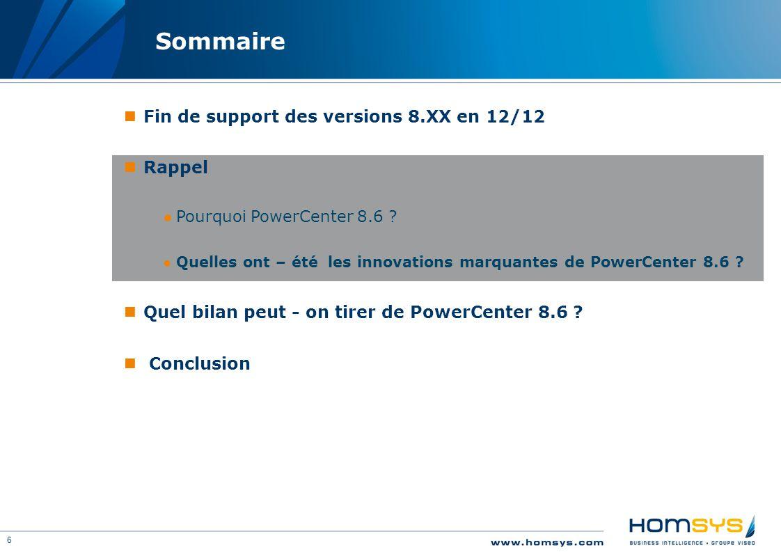 6 Sommaire Fin de support des versions 8.XX en 12/12 Rappel ●Pourquoi PowerCenter 8.6 ? ●Quelles ont – été les innovations marquantes de PowerCenter 8