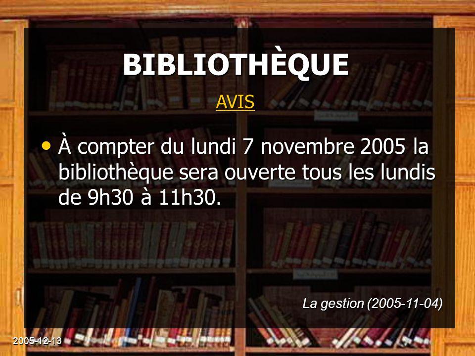 2005-12-13 BIBLIOTHÈQUE À compter du lundi 7 novembre 2005 la bibliothèque sera ouverte tous les lundis de 9h30 à 11h30. À compter du lundi 7 novembre