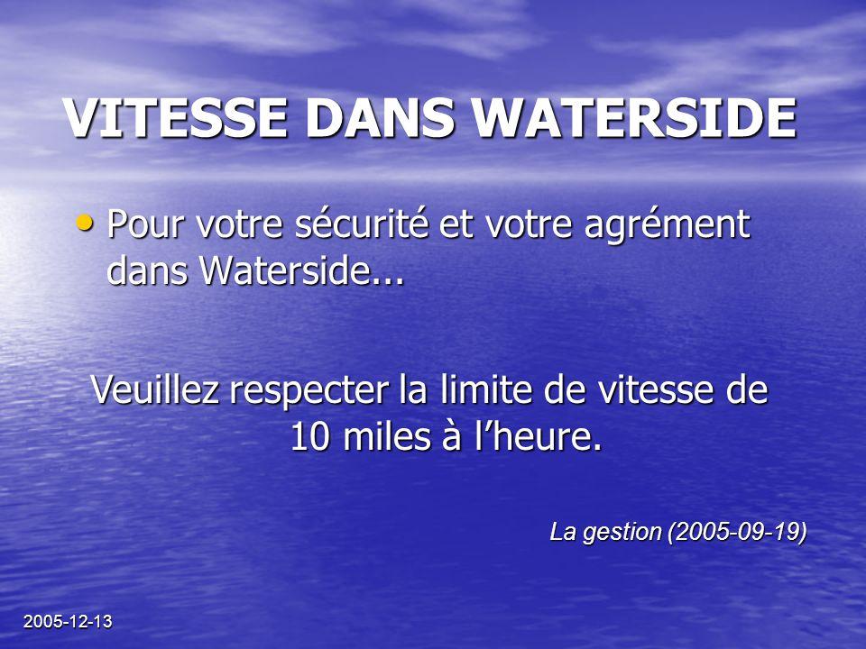 2005-12-13 VITESSE DANS WATERSIDE La gestion (2005-09-19) Veuillez respecter la limite de vitesse de 10 miles à l'heure. Pour votre sécurité et votre