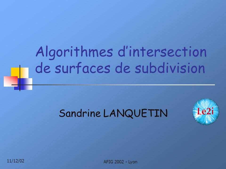11/12/02 AFIG 2002 - Lyon Algorithmes d'intersection de surfaces de subdivision Sandrine LANQUETIN