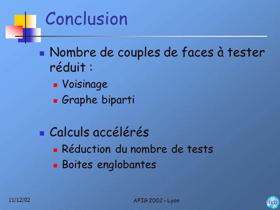 11/12/02 AFIG 2002 - Lyon Conclusion Nombre de couples de faces à tester réduit : Voisinage Graphe biparti Calculs accélérés Réduction du nombre de tests Boites englobantes