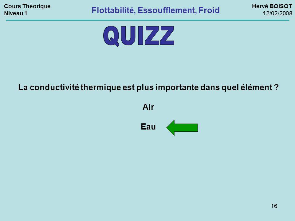 16 La conductivité thermique est plus importante dans quel élément ? Air Eau Flottabilité, Essoufflement, Froid Cours Théorique Niveau 1 Hervé BOISOT