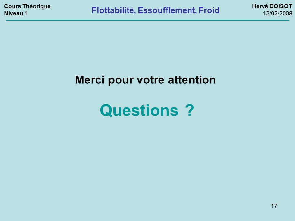 17 Merci pour votre attention Questions ? Flottabilité, Essoufflement, Froid Cours Théorique Niveau 1 Hervé BOISOT 12/02/2008