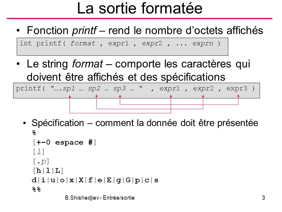 B.Shishedjiev - Entrée/sortie3 La sortie formatée Fonction printf – rend le nombre d'octets affichés int printf( format, expr1, expr2,... exprn ) Le s