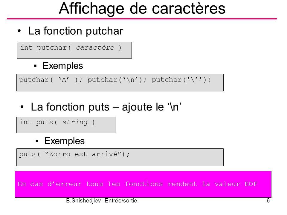 B.Shishedjiev - Entrée/sortie6 Affichage de caractères La fonction putchar int putchar( caractère ) ▪Exemples putchar( 'A' ); putchar('\n'); putchar('