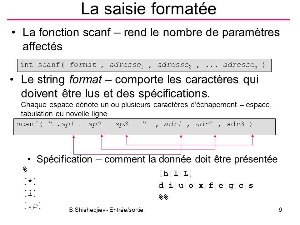 B.Shishedjiev - Entrée/sortie9 La saisie formatée La fonction scanf – rend le nombre de paramètres affectés int scanf( format, adresse 1, adresse 2,..