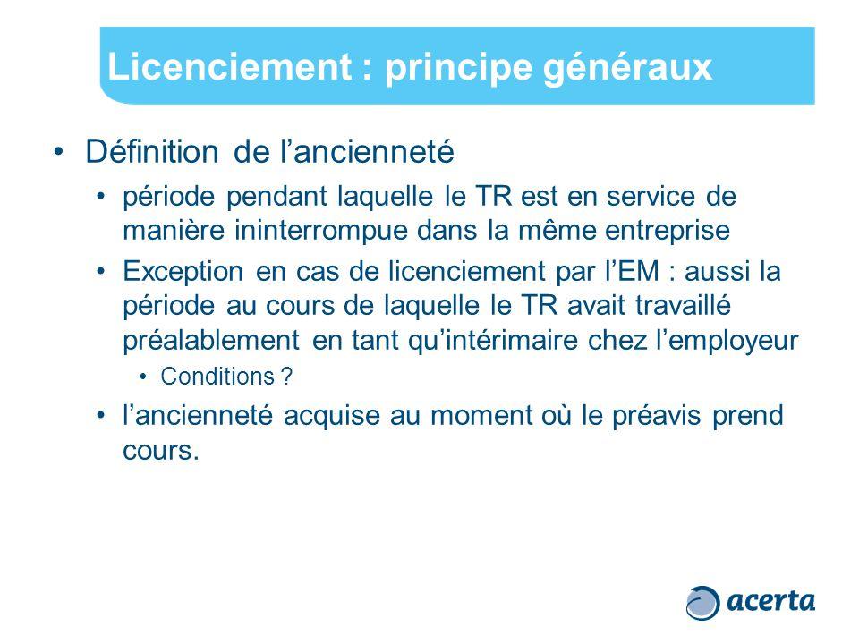 Licenciement : principe généraux Définition de l'ancienneté période pendant laquelle le TR est en service de manière ininterrompue dans la même entreprise Exception en cas de licenciement par l'EM : aussi la période au cours de laquelle le TR avait travaillé préalablement en tant qu'intérimaire chez l'employeur Conditions .
