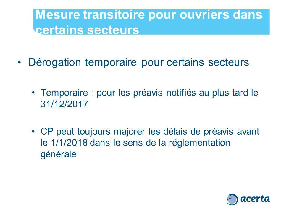 Mesure transitoire pour ouvriers dans certains secteurs Dérogation temporaire pour certains secteurs Temporaire : pour les préavis notifiés au plus tard le 31/12/2017 CP peut toujours majorer les délais de préavis avant le 1/1/2018 dans le sens de la réglementation générale