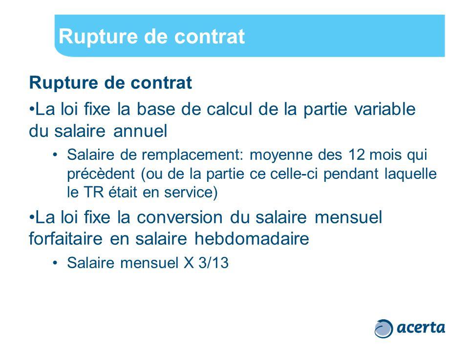 Rupture de contrat La loi fixe la base de calcul de la partie variable du salaire annuel Salaire de remplacement: moyenne des 12 mois qui précèdent (ou de la partie ce celle-ci pendant laquelle le TR était en service) La loi fixe la conversion du salaire mensuel forfaitaire en salaire hebdomadaire Salaire mensuel X 3/13