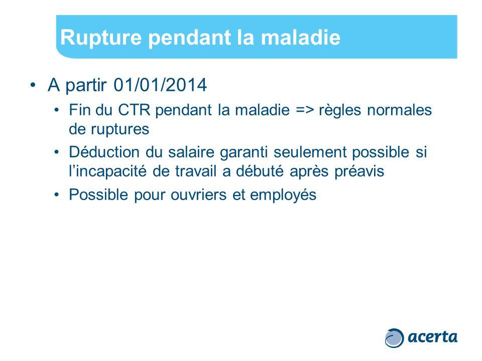 Rupture pendant la maladie A partir 01/01/2014 Fin du CTR pendant la maladie => règles normales de ruptures Déduction du salaire garanti seulement pos