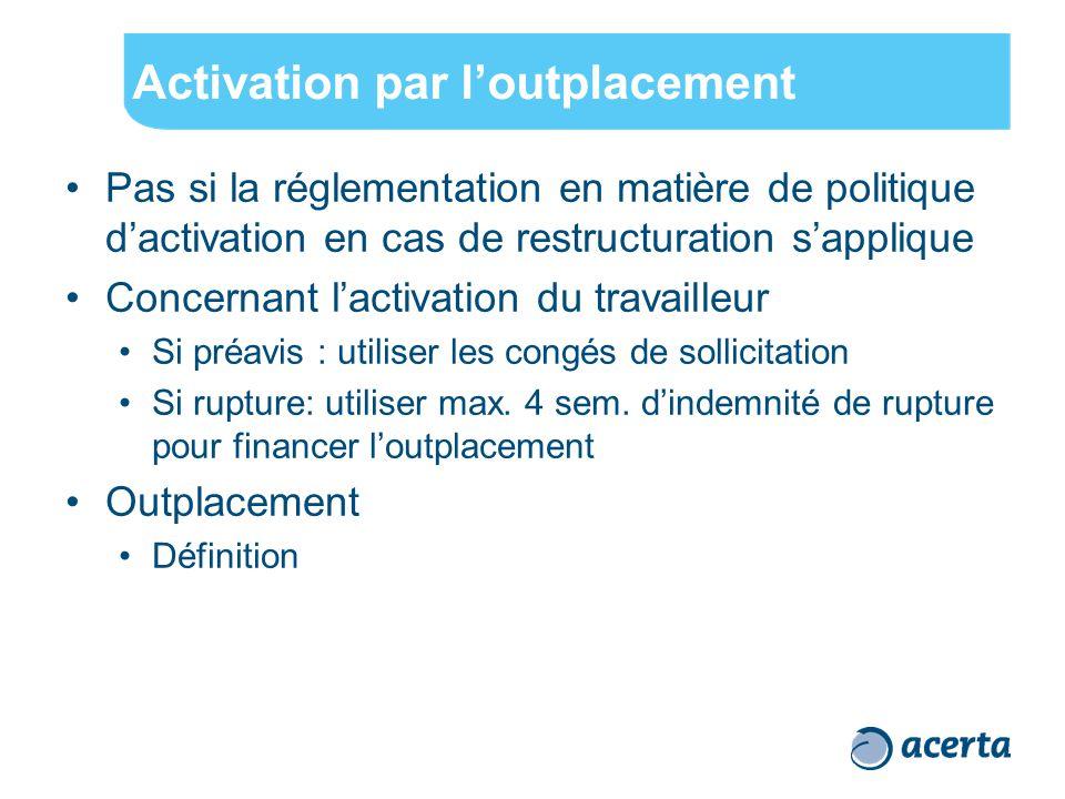 Activation par l'outplacement Pas si la réglementation en matière de politique d'activation en cas de restructuration s'applique Concernant l'activation du travailleur Si préavis : utiliser les congés de sollicitation Si rupture: utiliser max.