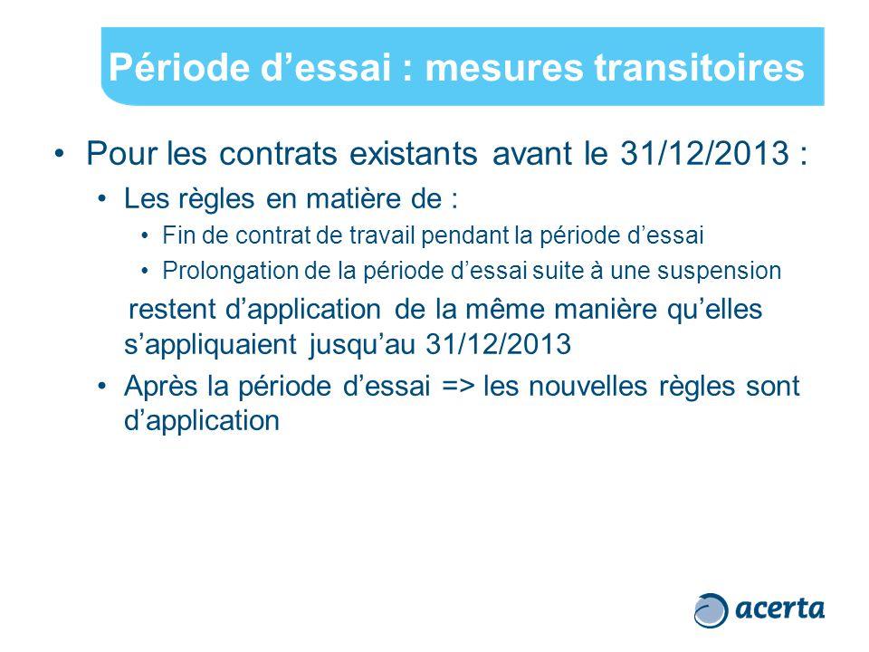 Période d'essai : mesures transitoires Pour les contrats existants avant le 31/12/2013 : Les règles en matière de : Fin de contrat de travail pendant