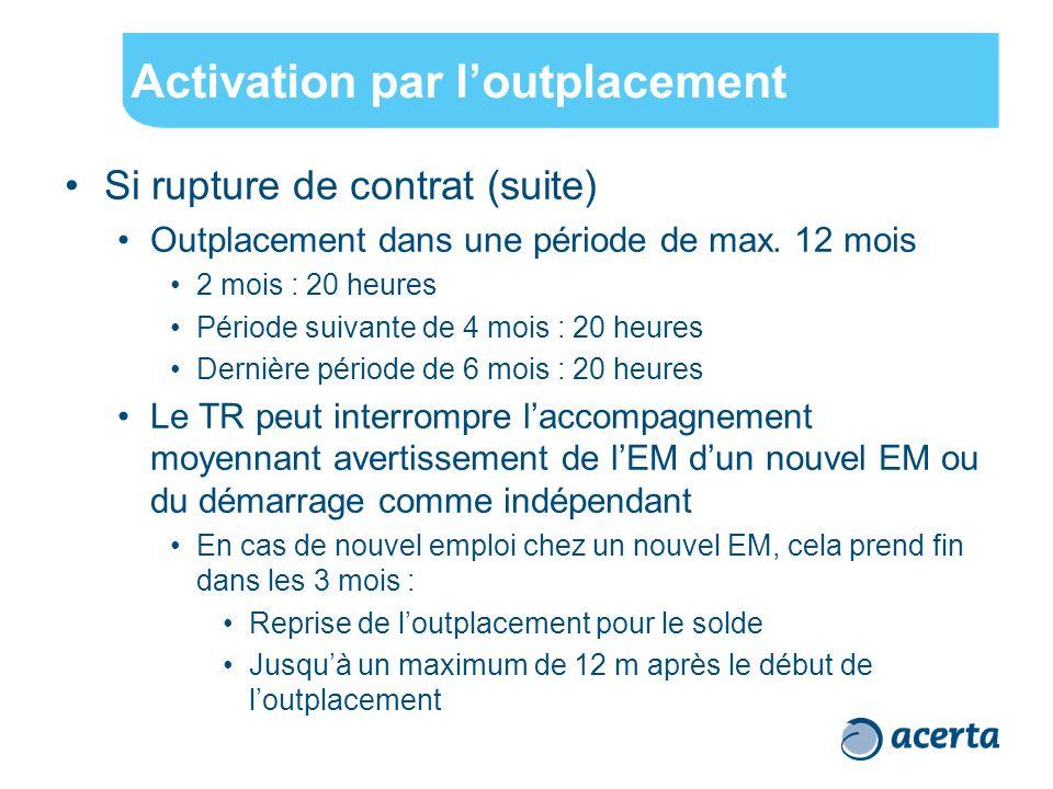Activation par l'outplacement Si rupture de contrat (suite) Outplacement dans une période de max. 12 mois 2 mois : 20 heures Période suivante de 4 moi