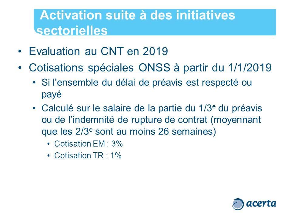 Activation suite à des initiatives sectorielles Evaluation au CNT en 2019 Cotisations spéciales ONSS à partir du 1/1/2019 Si l'ensemble du délai de préavis est respecté ou payé Calculé sur le salaire de la partie du 1/3 e du préavis ou de l'indemnité de rupture de contrat (moyennant que les 2/3 e sont au moins 26 semaines) Cotisation EM : 3% Cotisation TR : 1%