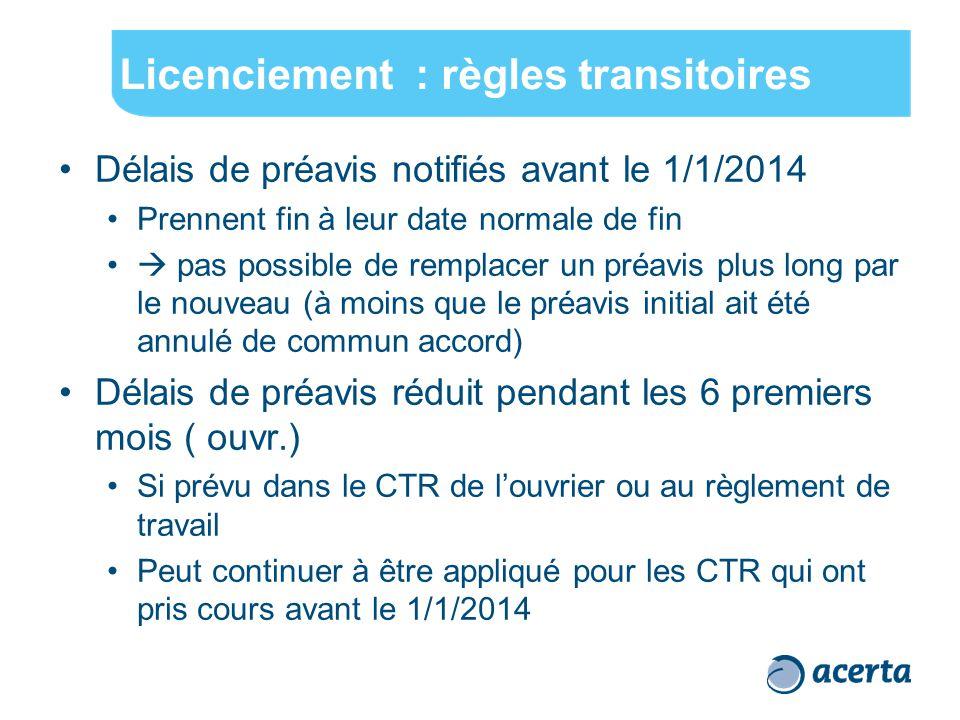 Licenciement : règles transitoires Délais de préavis notifiés avant le 1/1/2014 Prennent fin à leur date normale de fin  pas possible de remplacer un préavis plus long par le nouveau (à moins que le préavis initial ait été annulé de commun accord) Délais de préavis réduit pendant les 6 premiers mois ( ouvr.) Si prévu dans le CTR de l'ouvrier ou au règlement de travail Peut continuer à être appliqué pour les CTR qui ont pris cours avant le 1/1/2014