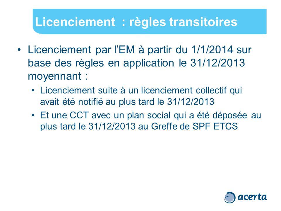 Licenciement : règles transitoires Licenciement par l'EM à partir du 1/1/2014 sur base des règles en application le 31/12/2013 moyennant : Licenciement suite à un licenciement collectif qui avait été notifié au plus tard le 31/12/2013 Et une CCT avec un plan social qui a été déposée au plus tard le 31/12/2013 au Greffe de SPF ETCS