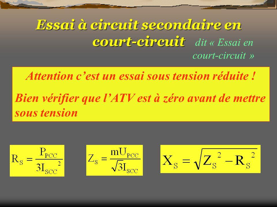 dit « Essai en court-circuit » On mesure : U SCC, I PCC, P PCC On règle : I SCC à sa valeur nominale avec l'ATV On calcule : Z S, R S, X S Attention c