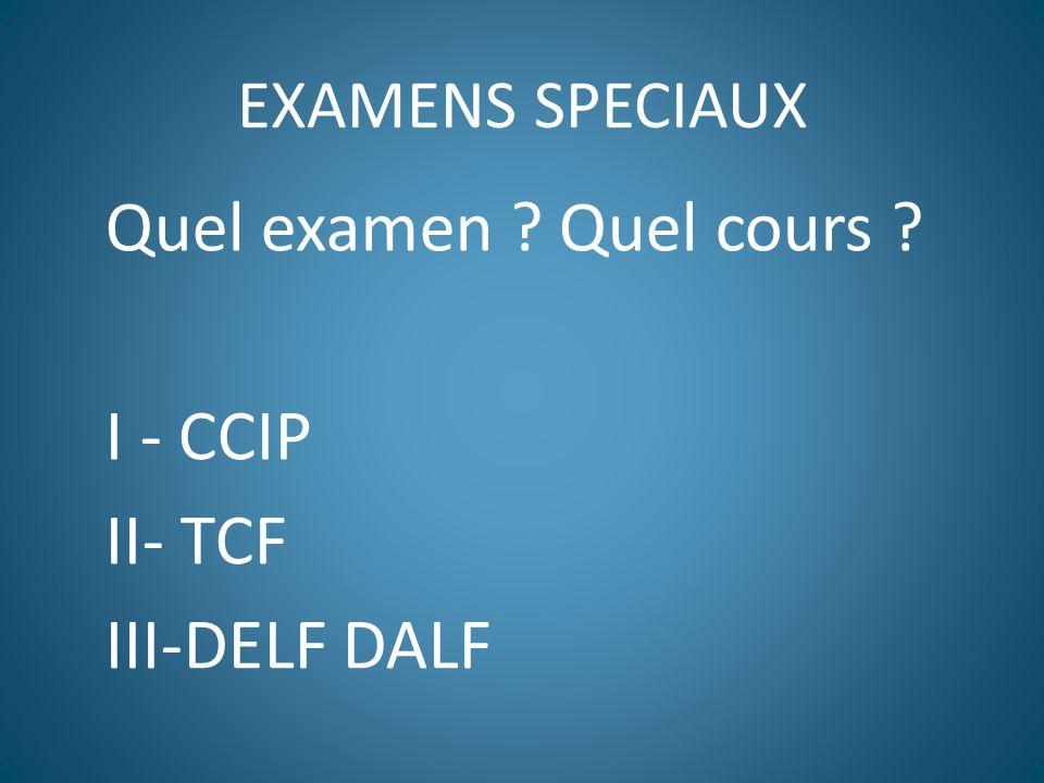 EXAMENS SPECIAUX Quel examen ? Quel cours ? I - CCIP II- TCF III-DELF DALF