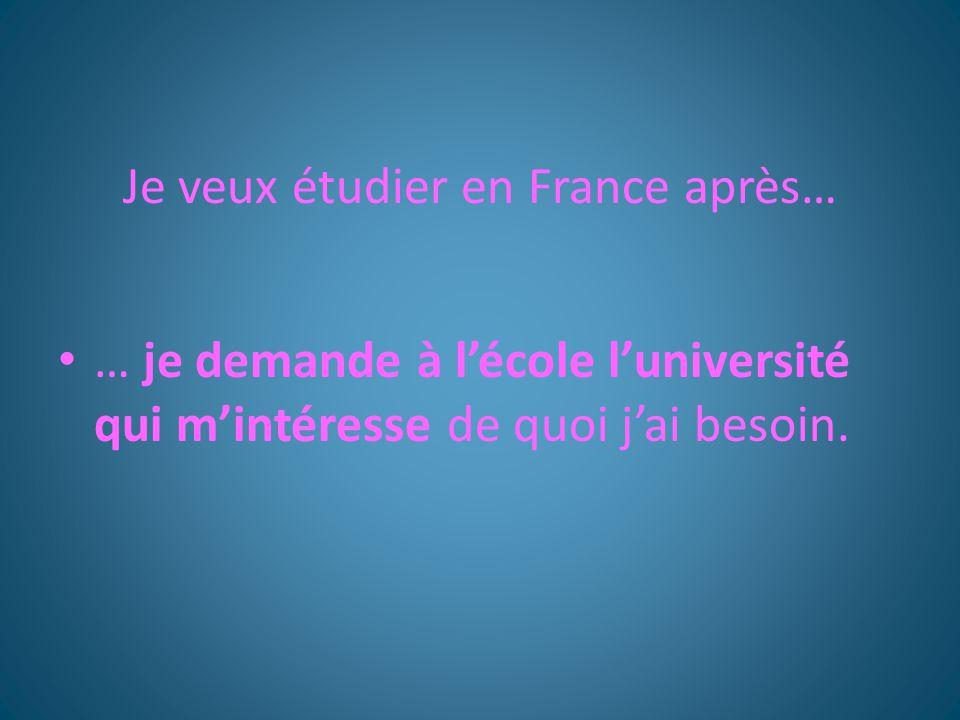 Je veux étudier en France après… … je demande à l'école l'université qui m'intéresse de quoi j'ai besoin.