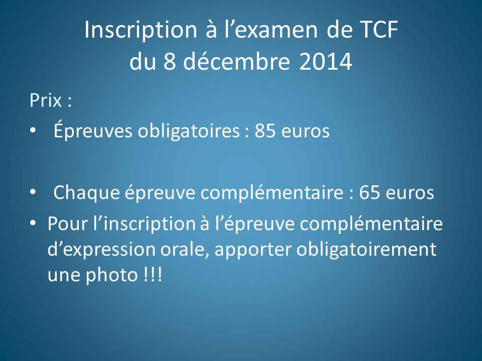 Inscription à l'examen de TCF du 8 décembre 2014 Prix : Épreuves obligatoires : 85 euros Chaque épreuve complémentaire : 65 euros Pour l'inscription à l'épreuve complémentaire d'expression orale, apporter obligatoirement une photo !!!