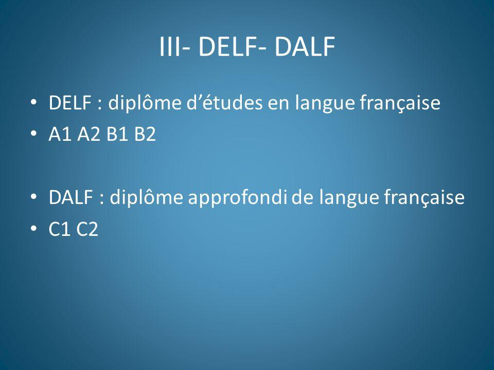 III- DELF- DALF DELF : diplôme d'études en langue française A1 A2 B1 B2 DALF : diplôme approfondi de langue française C1 C2