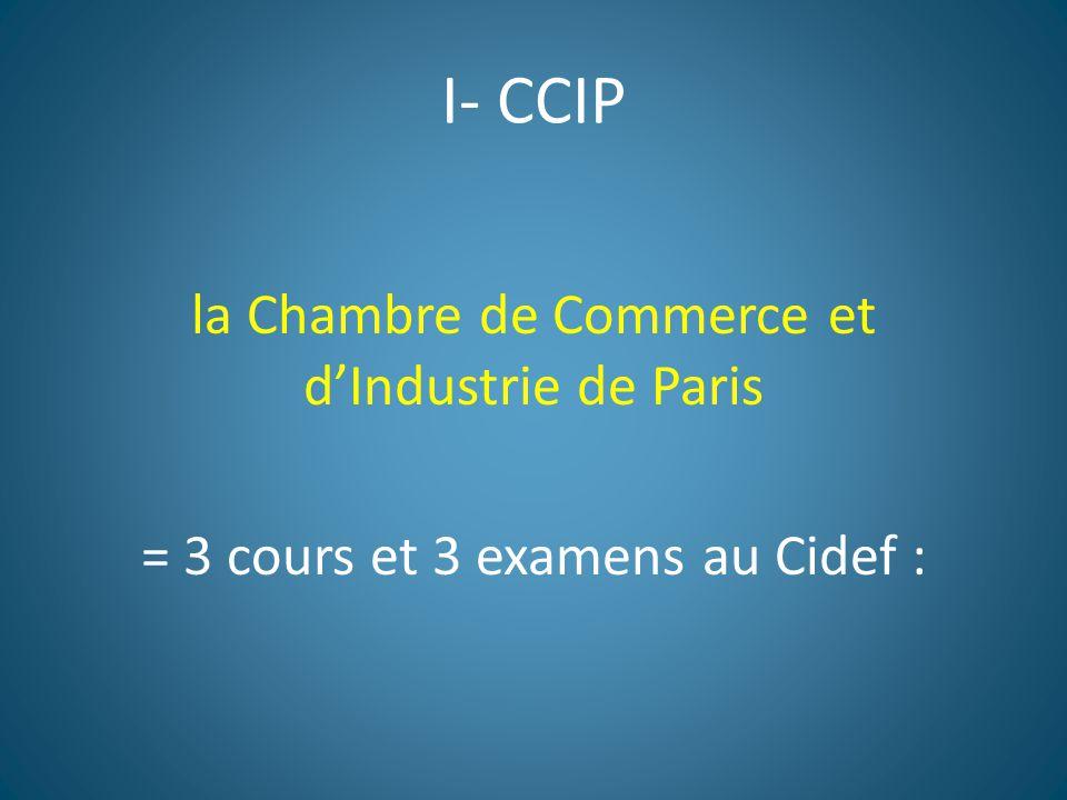 I- CCIP la Chambre de Commerce et d'Industrie de Paris = 3 cours et 3 examens au Cidef :