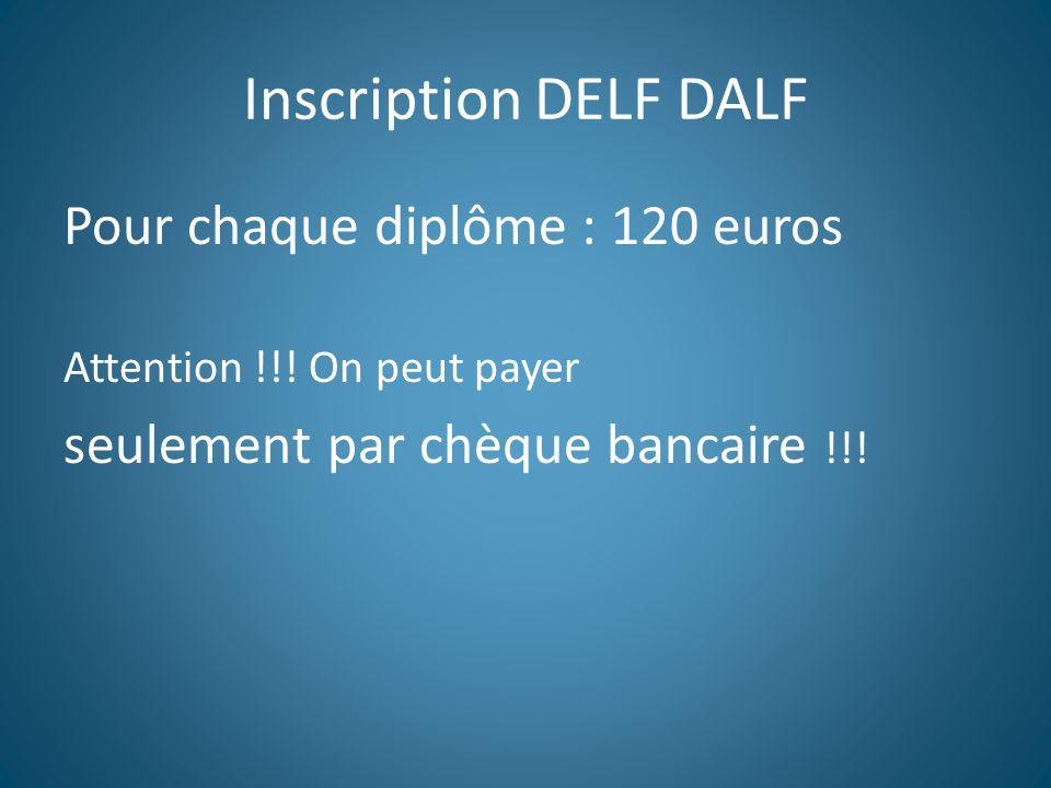 Inscription DELF DALF Pour chaque diplôme : 120 euros Attention !!.