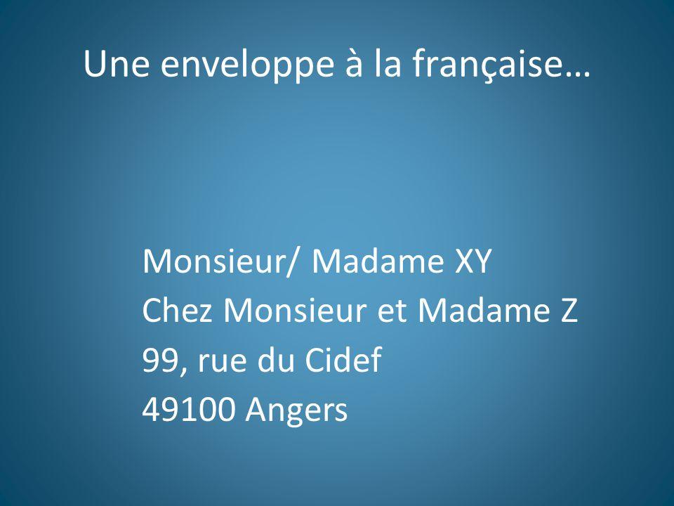 Une enveloppe à la française… Monsieur/ Madame XY Chez Monsieur et Madame Z 99, rue du Cidef 49100 Angers