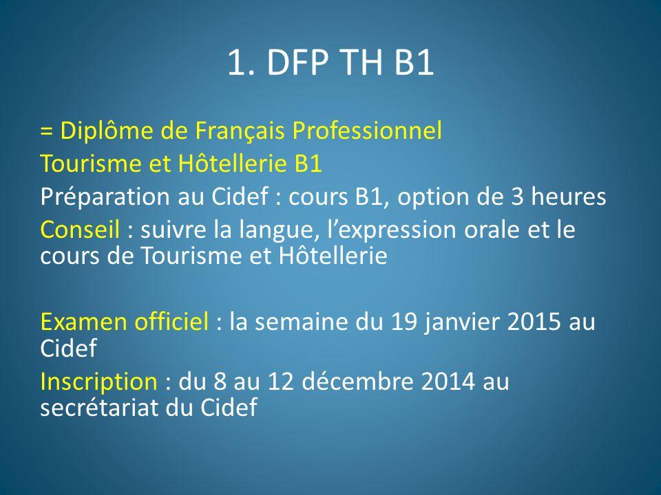 1. DFP TH B1 = Diplôme de Français Professionnel Tourisme et Hôtellerie B1 Préparation au Cidef : cours B1, option de 3 heures Conseil : suivre la lan