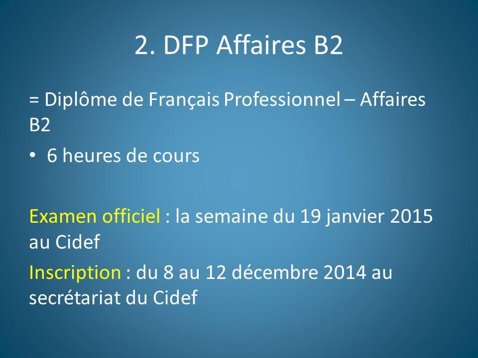 2. DFP Affaires B2 = Diplôme de Français Professionnel – Affaires B2 6 heures de cours Examen officiel : la semaine du 19 janvier 2015 au Cidef Inscri