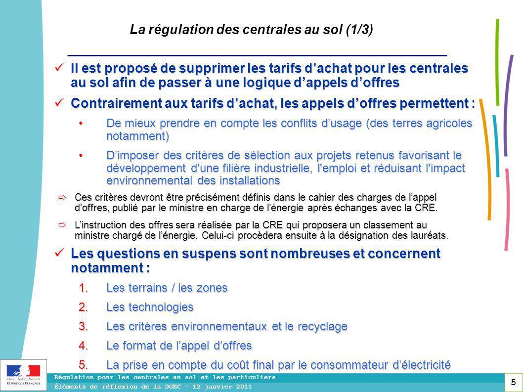 5 Régulation pour les centrales au sol et les particuliers Éléments de réflexion de la DGEC - 12 janvier 2011 La régulation des centrales au sol (1/3) Il est proposé de supprimer les tarifs d'achat pour les centrales au sol afin de passer à une logique d'appels d'offres Il est proposé de supprimer les tarifs d'achat pour les centrales au sol afin de passer à une logique d'appels d'offres Contrairement aux tarifs d'achat, les appels d'offres permettent : Contrairement aux tarifs d'achat, les appels d'offres permettent : De mieux prendre en compte les conflits d'usage (des terres agricoles notamment) De mieux prendre en compte les conflits d'usage (des terres agricoles notamment) D'imposer des critères de sélection aux projets retenus favorisant le développement d une filière industrielle, l emploi et réduisant l impact environnemental des installations D'imposer des critères de sélection aux projets retenus favorisant le développement d une filière industrielle, l emploi et réduisant l impact environnemental des installations Les questions en suspens sont nombreuses et concernent notamment : Les questions en suspens sont nombreuses et concernent notamment :  Les terrains / les zones  Les technologies  Les critères environnementaux et le recyclage  Le format de l'appel d'offres  La prise en compte du coût final par le consommateur d'électricité  Ces critères devront être précisément définis dans le cahier des charges de l'appel d'offres, publié par le ministre en charge de l'énergie après échanges avec la CRE.