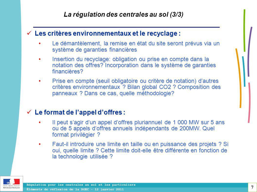 7 Régulation pour les centrales au sol et les particuliers Éléments de réflexion de la DGEC - 12 janvier 2011 La régulation des centrales au sol (3/3) Les critères environnementaux et le recyclage : Les critères environnementaux et le recyclage : Le démantèlement, la remise en état du site seront prévus via un système de garanties financières Le démantèlement, la remise en état du site seront prévus via un système de garanties financières Insertion du recyclage: obligation ou prise en compte dans la notation des offres.
