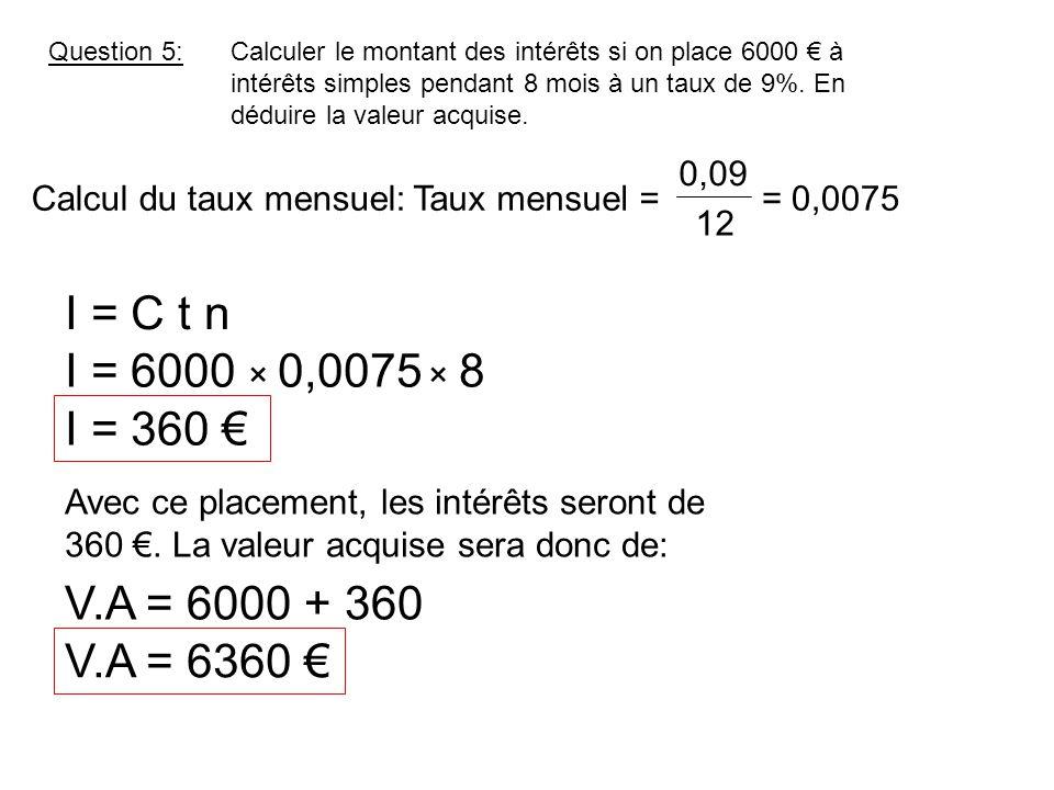 Question 5:Calculer le montant des intérêts si on place 6000 € à intérêts simples pendant 8 mois à un taux de 9%. En déduire la valeur acquise. I = C