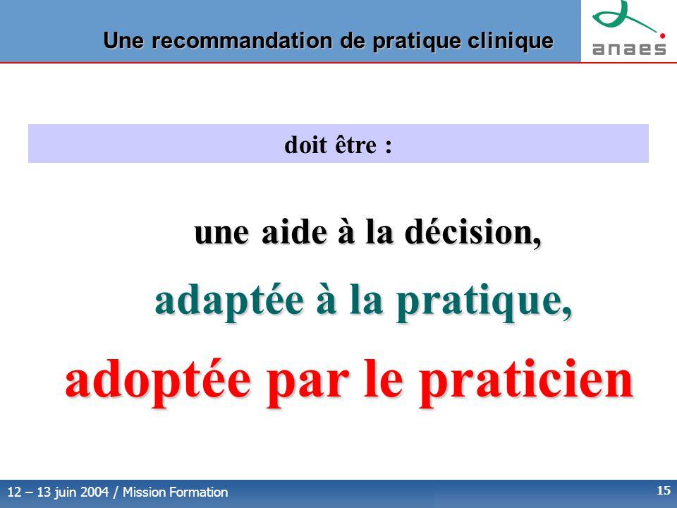 12 – 13 juin 2004 / Mission Formation 15 Une recommandation de pratique clinique doit être : adaptée à la pratique, adoptée par le praticien une aide à la décision,