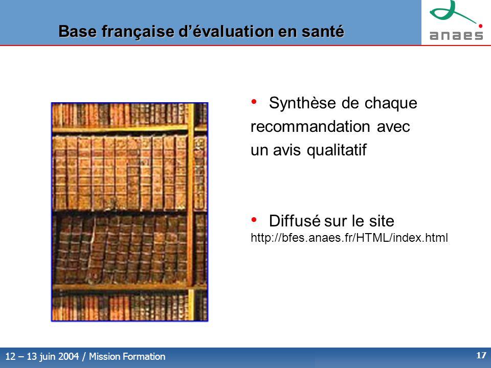 12 – 13 juin 2004 / Mission Formation 17 Base française d'évaluation en santé Synthèse de chaque recommandation avec un avis qualitatif Diffusé sur le site http://bfes.anaes.fr/HTML/index.html