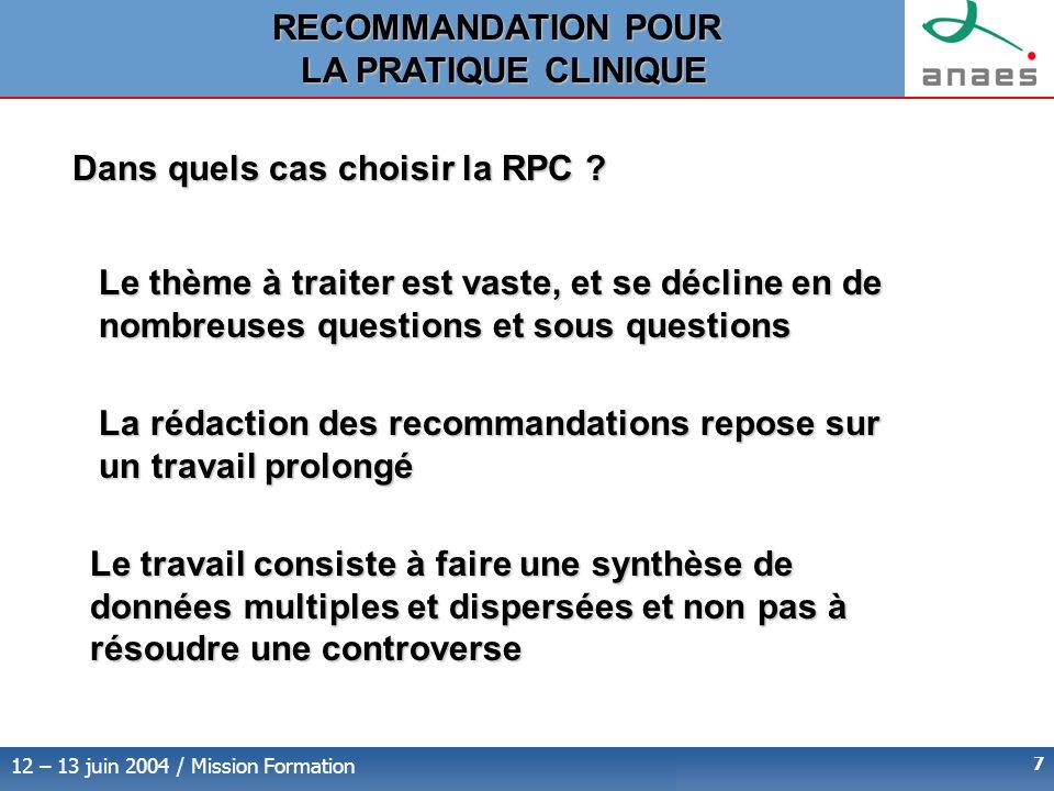 12 – 13 juin 2004 / Mission Formation 7 Le thème à traiter est vaste, et se décline en de nombreuses questions et sous questions La rédaction des recommandations repose sur un travail prolongé Le travail consiste à faire une synthèse de données multiples et dispersées et non pas à résoudre une controverse Dans quels cas choisir la RPC .