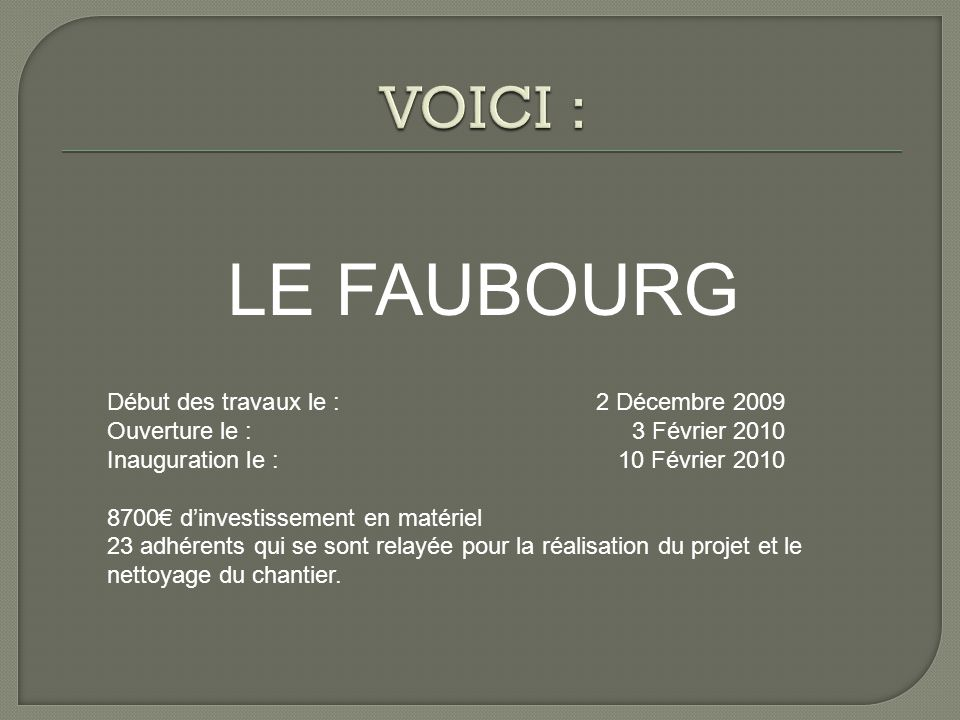 LE FAUBOURG Début des travaux le :2 Décembre 2009 Ouverture le :3 Février 2010 Inauguration le :10 Février 2010 8700€ d'investissement en matériel 23 adhérents qui se sont relayée pour la réalisation du projet et le nettoyage du chantier.