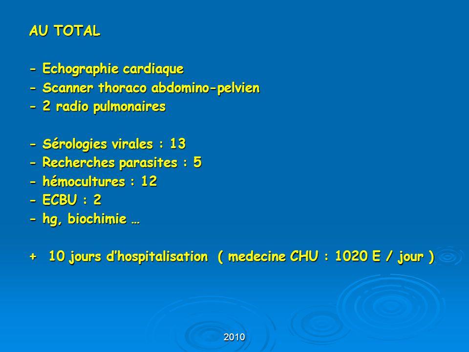 2010 AU TOTAL - Echographie cardiaque - Scanner thoraco abdomino-pelvien - 2 radio pulmonaires - Sérologies virales : 13 - Recherches parasites : 5 -