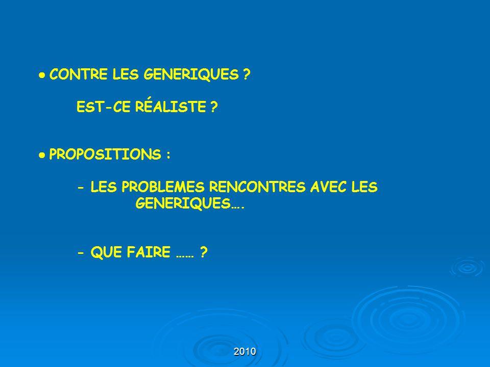2010 ● CONTRE LES GENERIQUES ? EST-CE RÉALISTE ? ● PROPOSITIONS : - LES PROBLEMES RENCONTRES AVEC LES GENERIQUES…. - QUE FAIRE …… ?