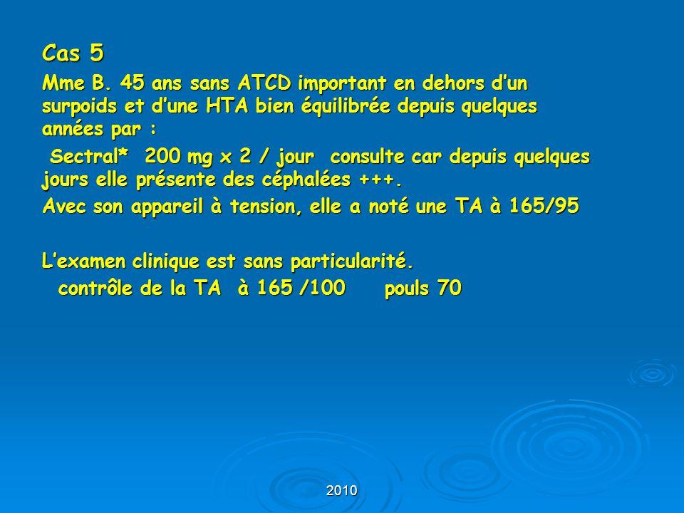 2010 Cas 5 Mme B. 45 ans sans ATCD important en dehors d'un surpoids et d'une HTA bien équilibrée depuis quelques années par : Sectral* 200 mg x 2 / j