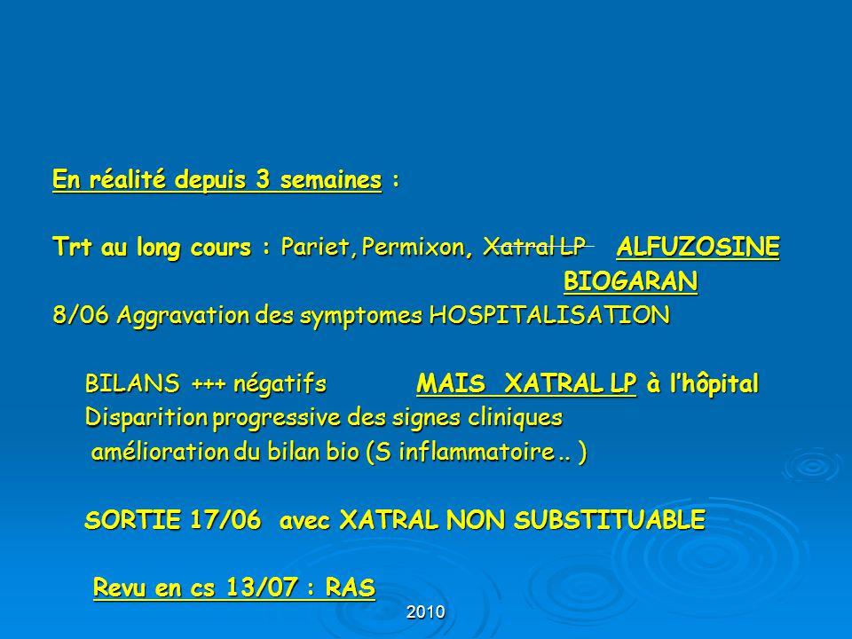 2010 En réalité depuis 3 semaines : Trt au long cours : Pariet, Permixon, Xatral LP ALFUZOSINE BIOGARAN 8/06 Aggravation des symptomes HOSPITALISATION