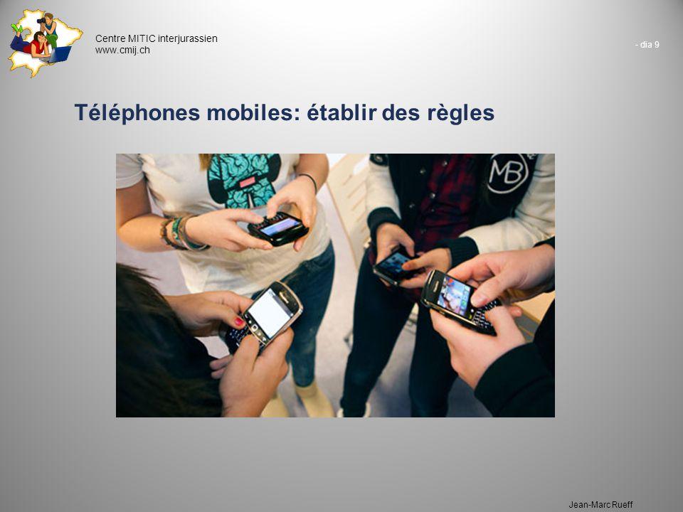 - dia 9 Centre MITIC interjurassien www.cmij.ch Jean-Marc Rueff Téléphones mobiles: établir des règles