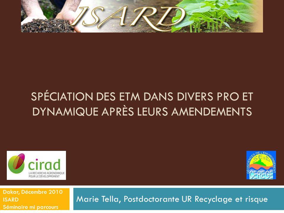 SPÉCIATION DES ETM DANS DIVERS PRO ET DYNAMIQUE APRÈS LEURS AMENDEMENTS Marie Tella, Postdoctorante UR Recyclage et risque Dakar, Décembre 2010 ISARD