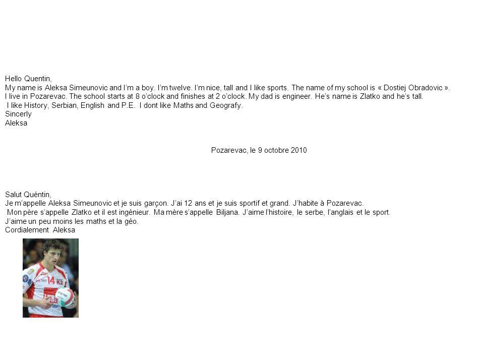 Pozarevac, le 9 octobre 2010 Salut Quéntin, Je m'appelle Aleksa Simeunovic et je suis garçon.