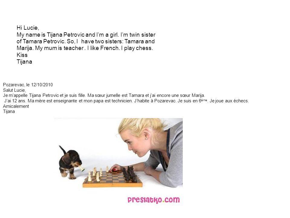 Pozarevac, le 12/10/2010 Salut Lucie, Je m'appelle Tijana Petrovic et je suis fille.