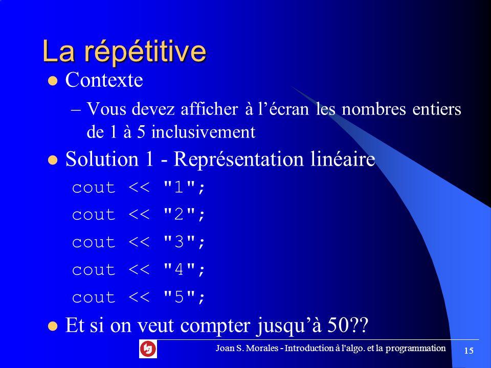 Joan S. Morales - Introduction à l'algo. et la programmation 15 La répétitive Contexte –Vous devez afficher à l'écran les nombres entiers de 1 à 5 inc