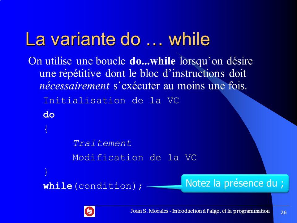 La variante do … while On utilise une boucle do...while lorsqu'on désire une répétitive dont le bloc d'instructions doit nécessairement s'exécuter au moins une fois.